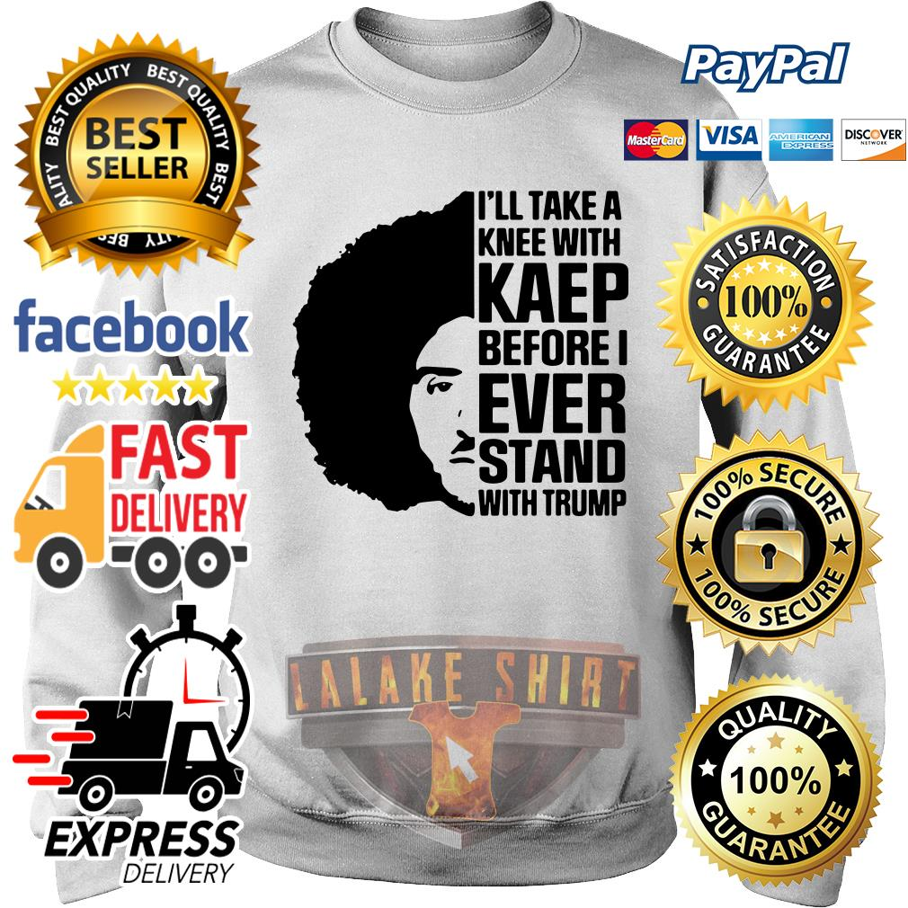 Colin Kaepernick I'll Take A knee With Kaep Before I Ever Stand With Trump sweater