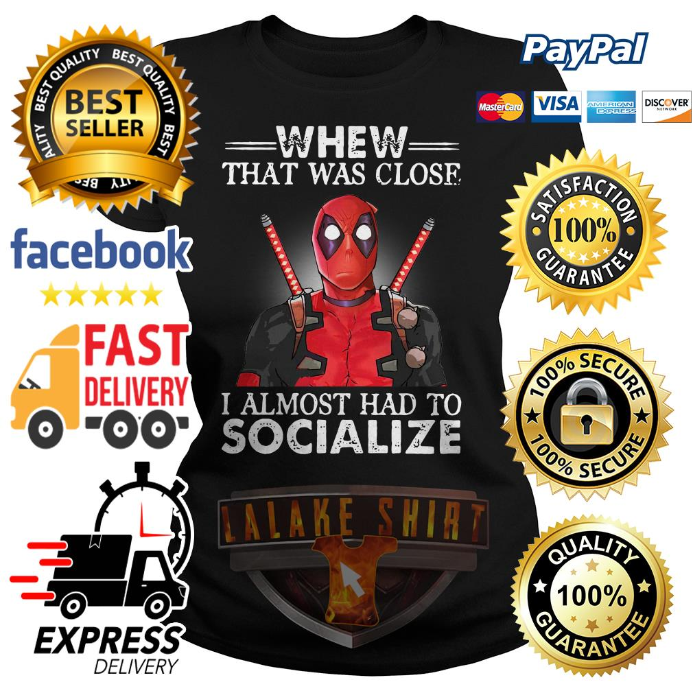 Deadpool whew that was close I almost had to socialize ladies tee