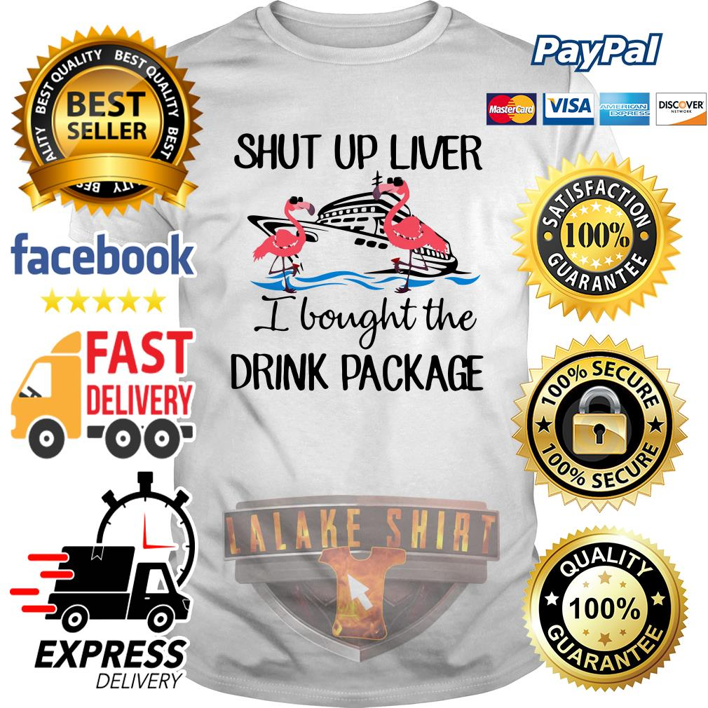 Flamingo shut up liver I bought the drink package shirt