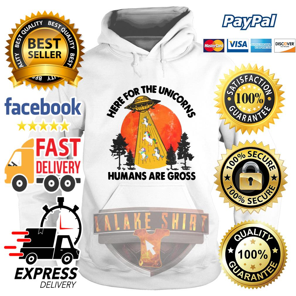 Here For The Unicorns Humans Are Gross hoodie