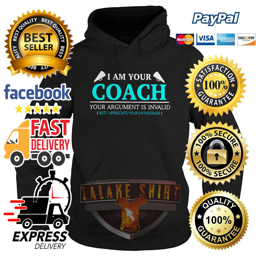 I am your coach your argument is invalid but appreciate your enthusiasm hoodie