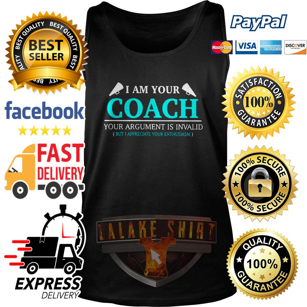 I am your coach your argument is invalid but appreciate your enthusiasm tank top