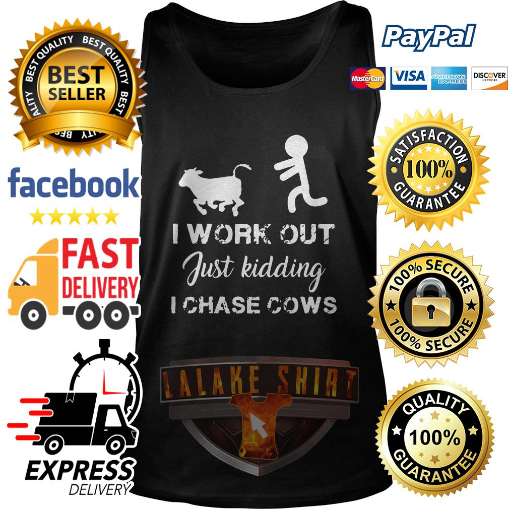 I work out just kidding I chase cows tank top