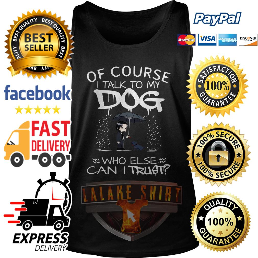 John Wick Of course I talk to my Dog who else can I trust tank top