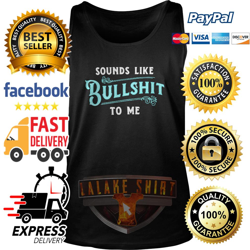 Sounds like bullshit to me tank top tank top
