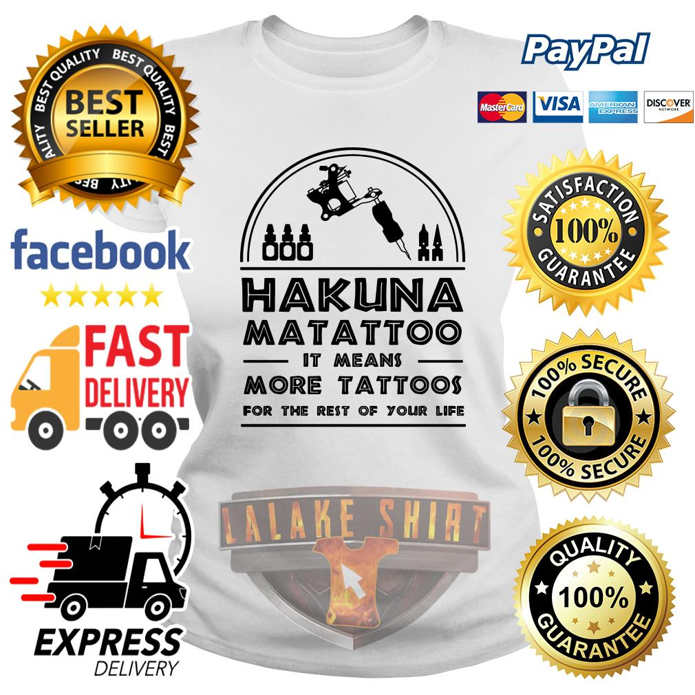 Hakuna Matattoo It means more tattoos for the rest of your life ladies tee