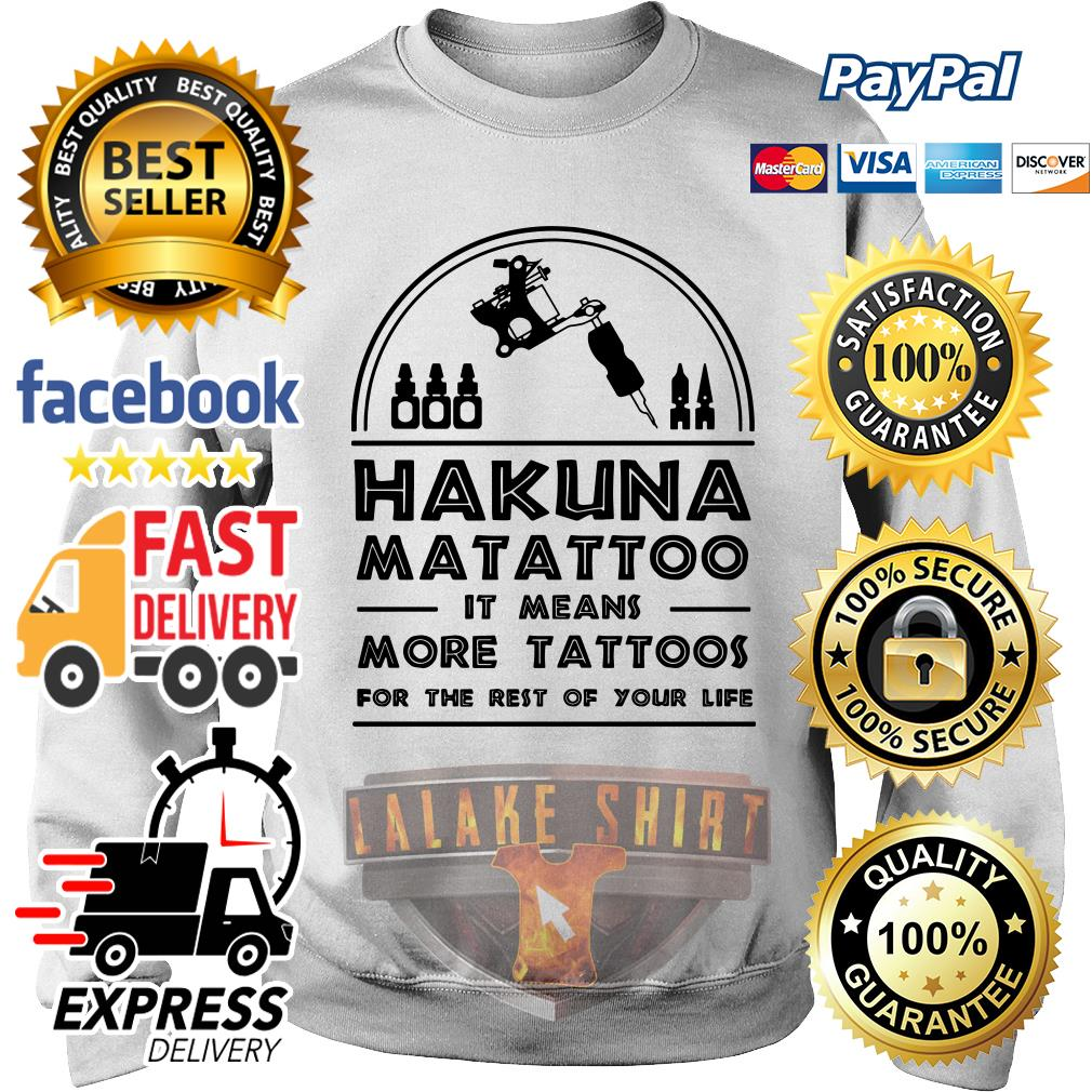 Hakuna Matattoo It means more tattoos for the rest of your life sweater