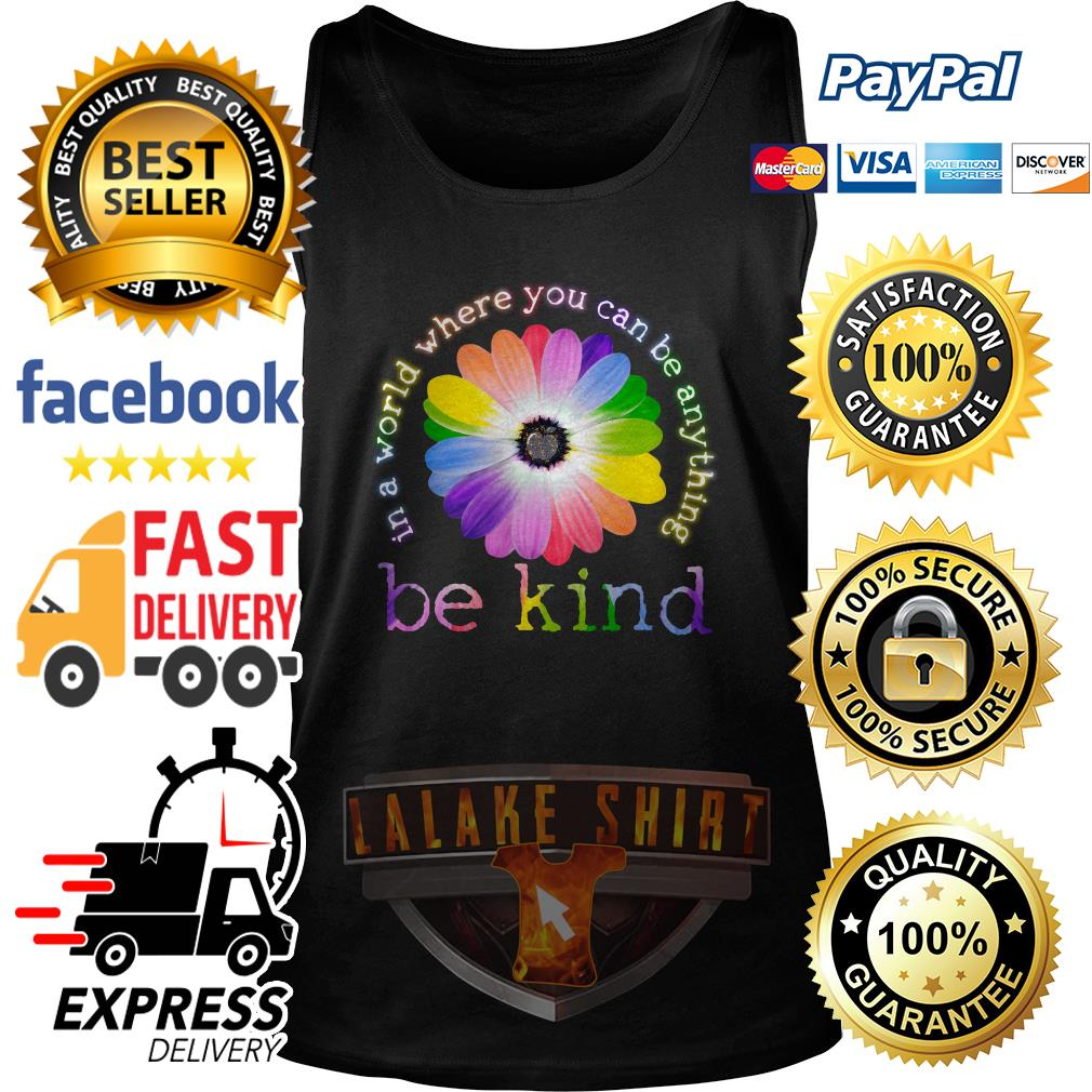 Flower Lgbt In a world where you can be anything be kind tank top