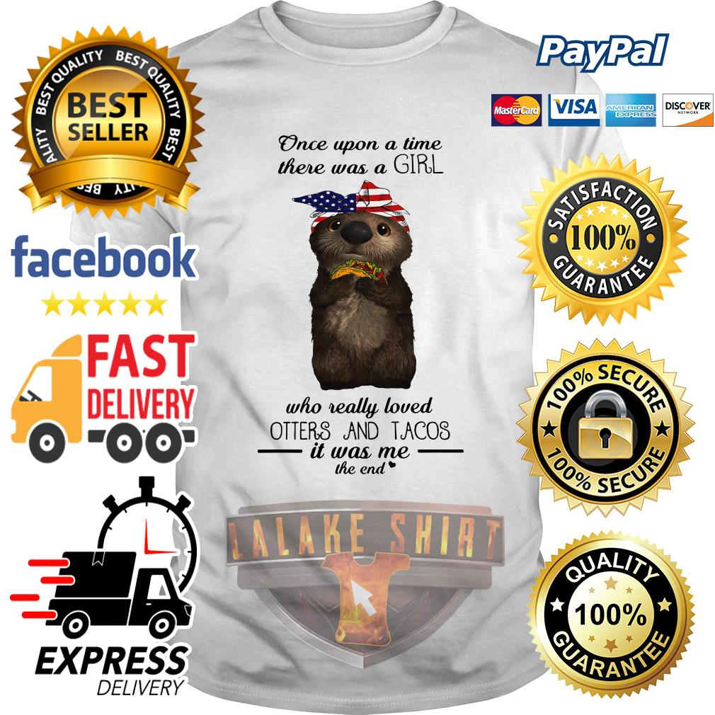 Once upon a time there was a girl who really loved Otters and tacos shirt
