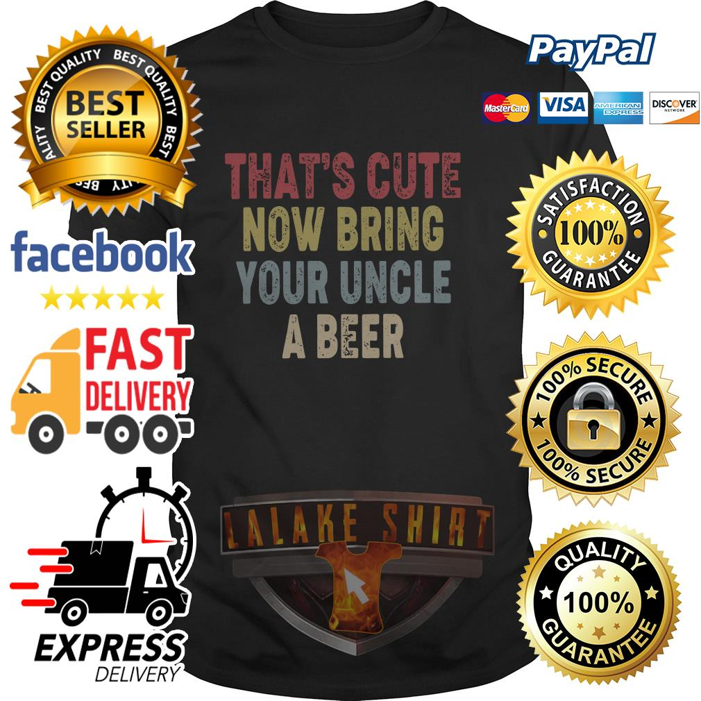 Best That's cute now bring your uncle a beer shirt