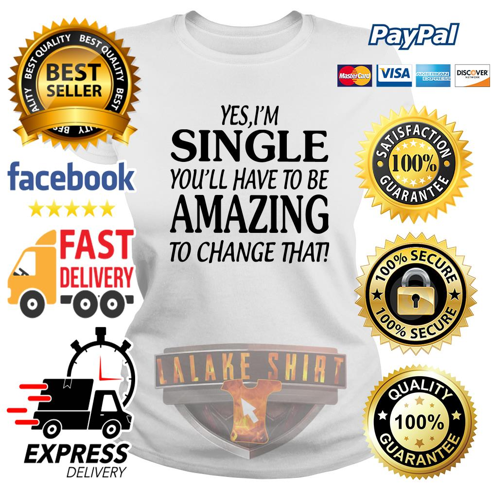 Yes I'm single you'll have to be amazing to change that ladies tee
