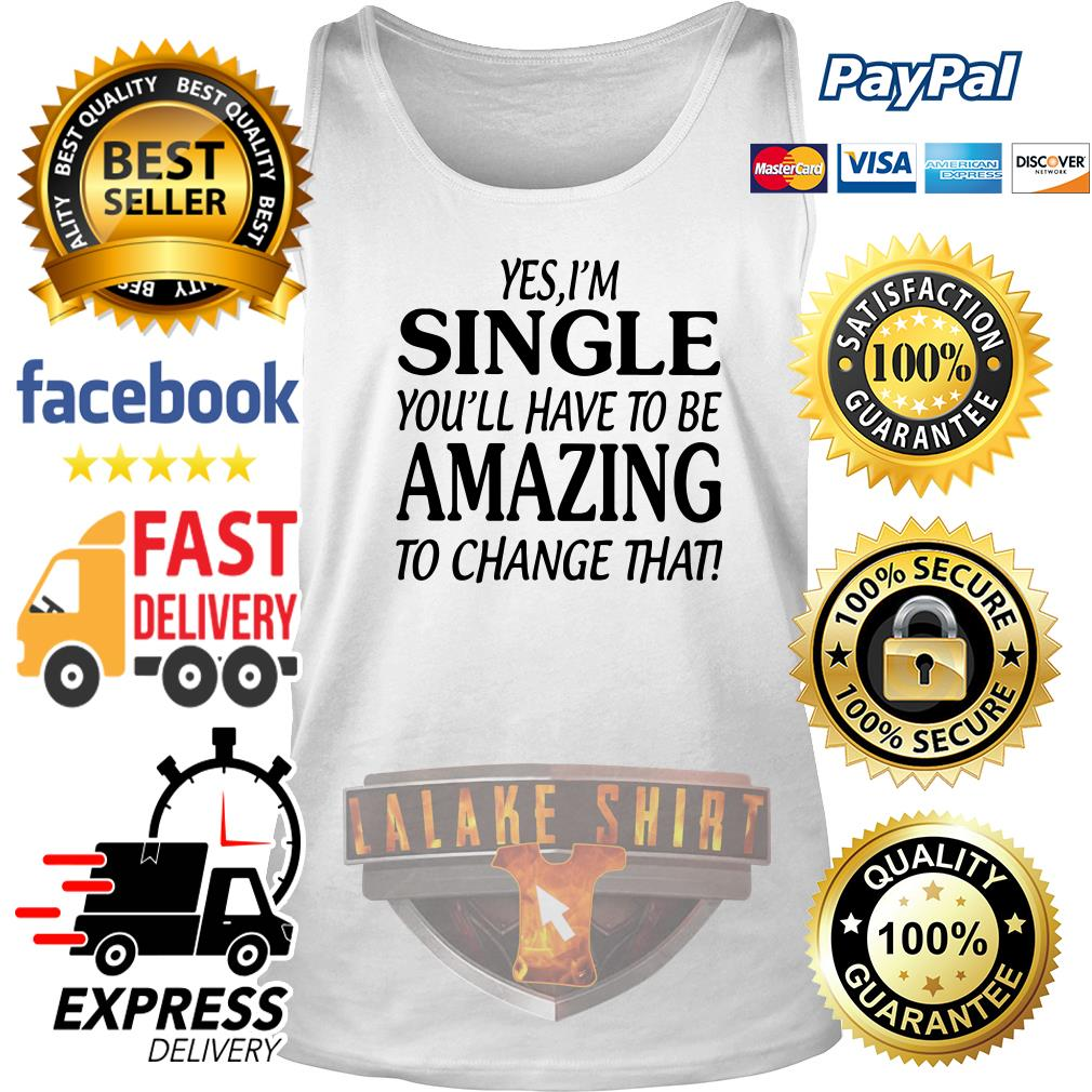 Yes I'm single you'll have to be amazing to change that tank top