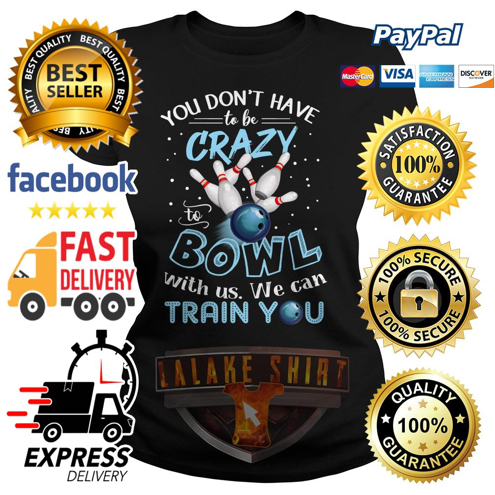 You don't have to be crazy to Bowl with us we can train you ladies tee