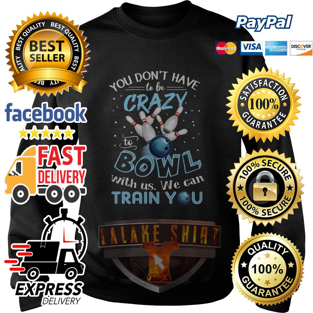 You don't have to be crazy to Bowl with us we can train you sweater