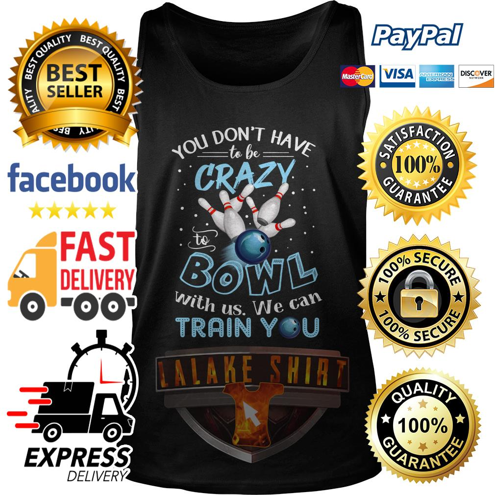 You don't have to be crazy to Bowl with us we can train you tank top