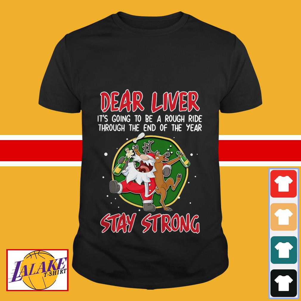 Dear liver it's going to be a rough ride through the end of the year Stay Strong shirt