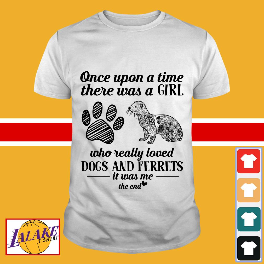 Once upon a time there was a girl who really loved dogs and ferrets it was me shirt