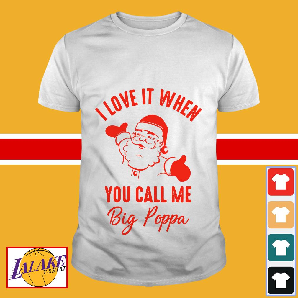 Santa Claus I love it when you call me Big Poppa Christmas shirt