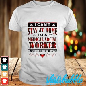 I can't stay at home I'm a medical social worker we fight when others can't anymore shirt