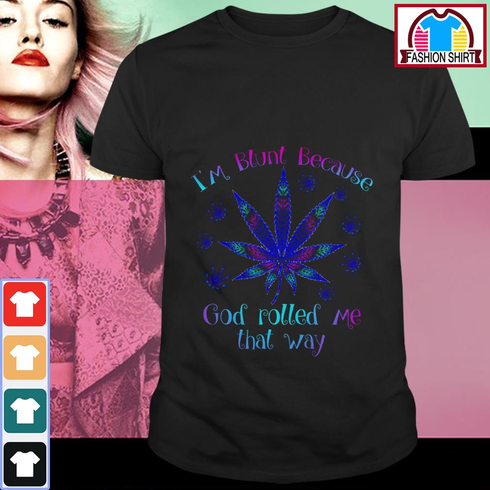 Cannabis I'm blunt because God rolled me that way shirt by tshirtat store