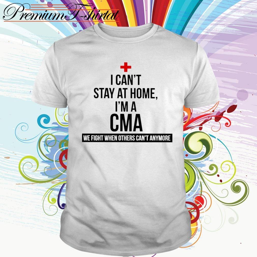 I can't stay at home I'm a CMA we fight others can't anymore shirt