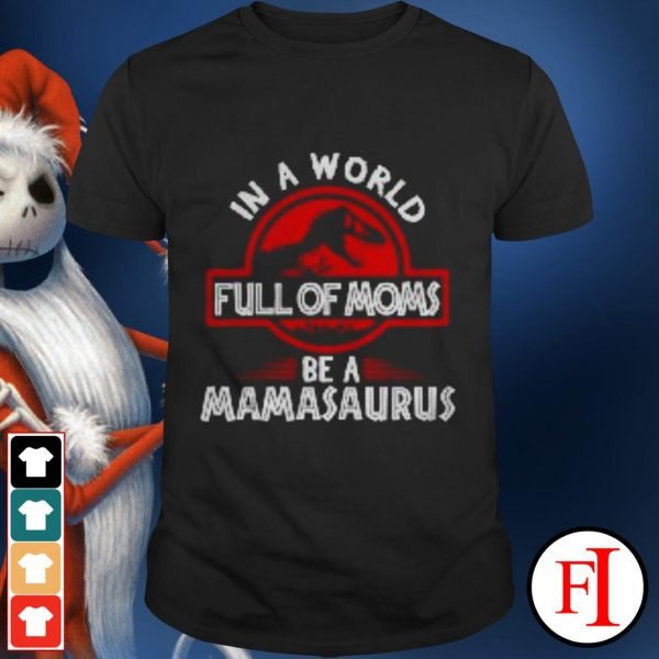 Love In a world full of moms be a Mamasaurus IF shirt