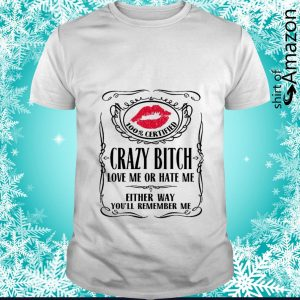 100% certified Bitch love me or hate me either way you'll remember me shirt