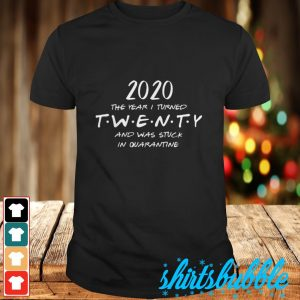 2020 The year I turned twenty and was stuck in quarantine shirt