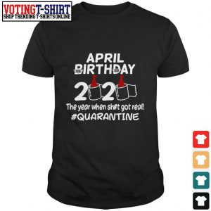 April birthday 2020 the year when shut got real #quarantine shirt