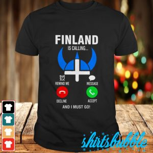 Finland is calling remind me decline message accept and i must go shirt