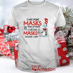 I will make masks here or there I will make mask because I care shirt