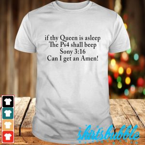 If thy Queen is asleep the Ps4 shall beep Sony 316 can I get an Amen shirt