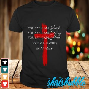 You say I am loved You say I am strong You say I am held You say I am yours and I believe shirt