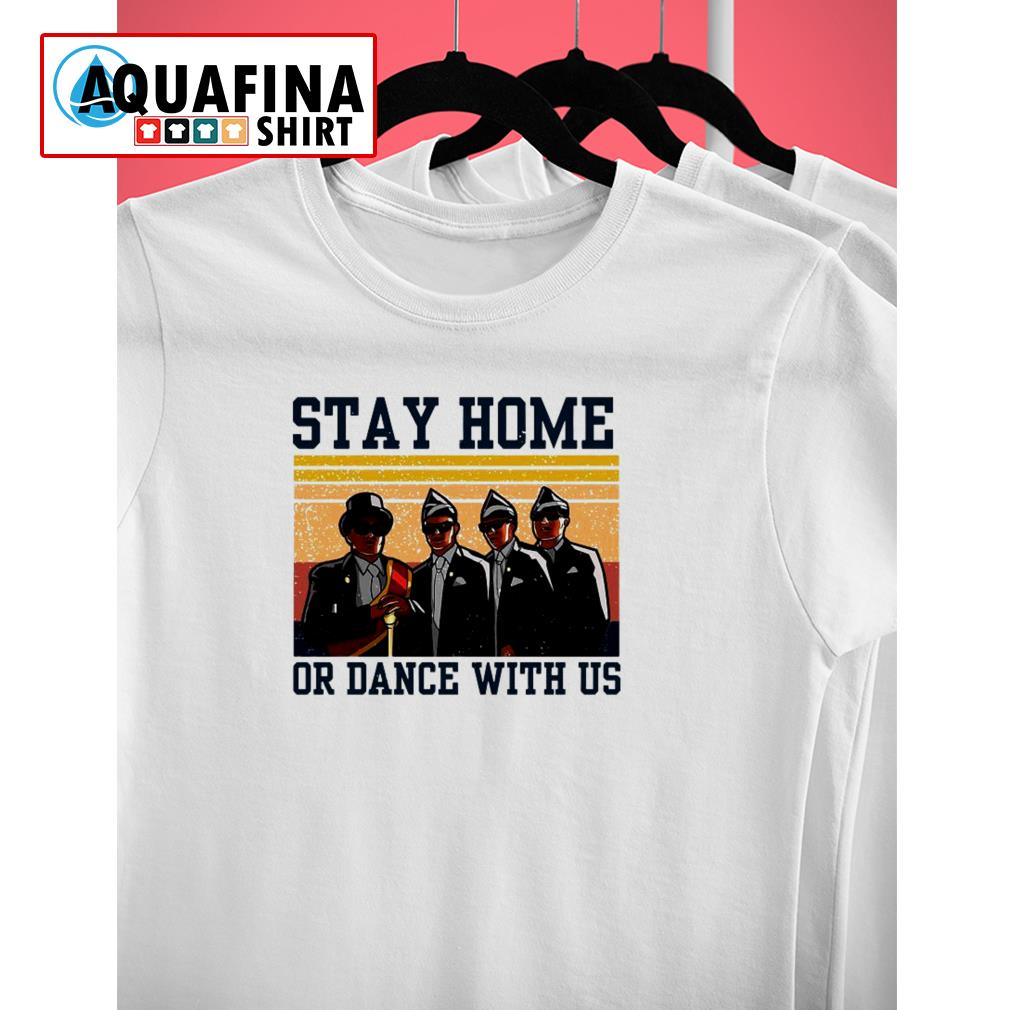 Dancing Coffin Guys Stay At Home Or Dance With Us shirt