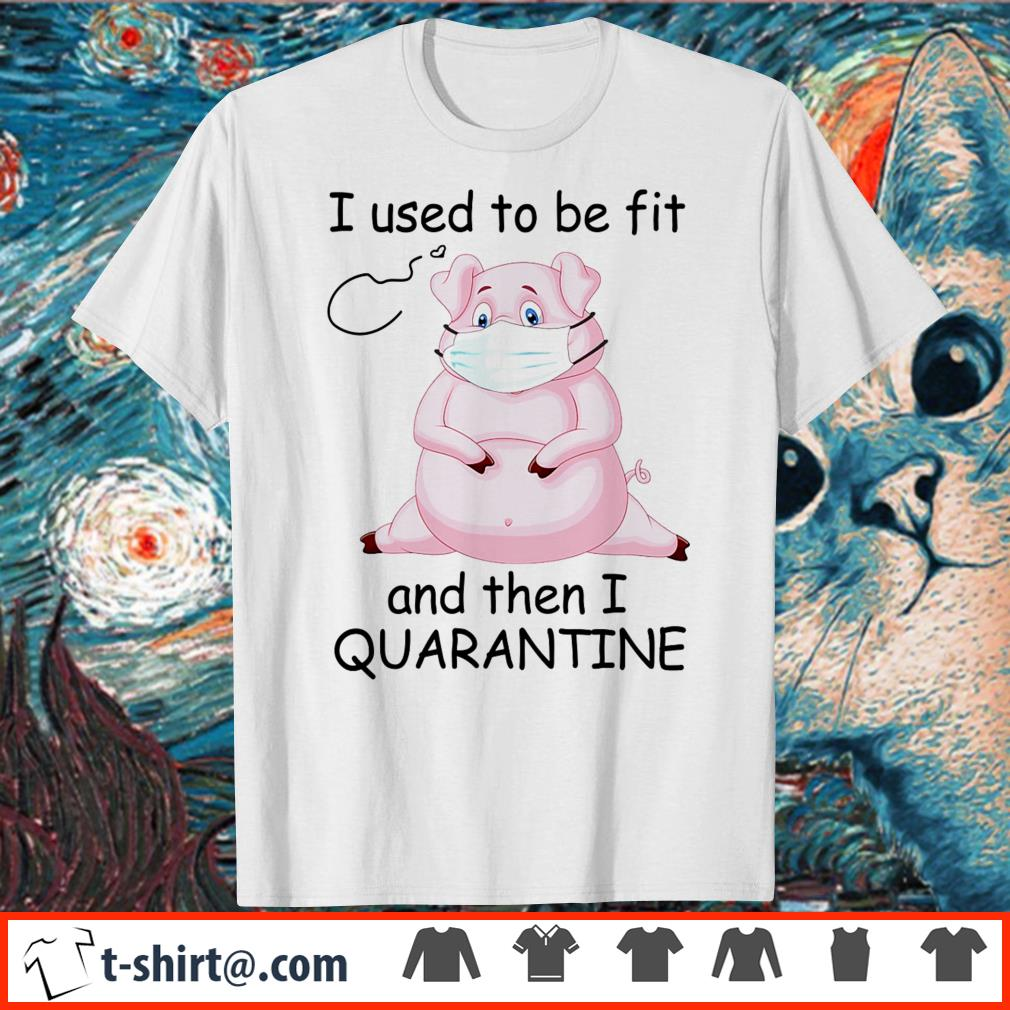 Pig I used to be fit and then I quarantine shirt