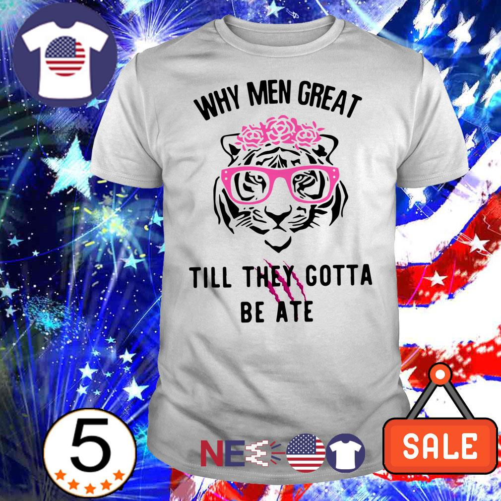 Tiger why men great till the gotta be ate shirt