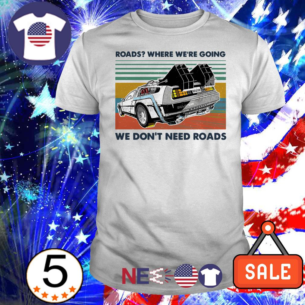 Roads where we're going we don't need roads shirt