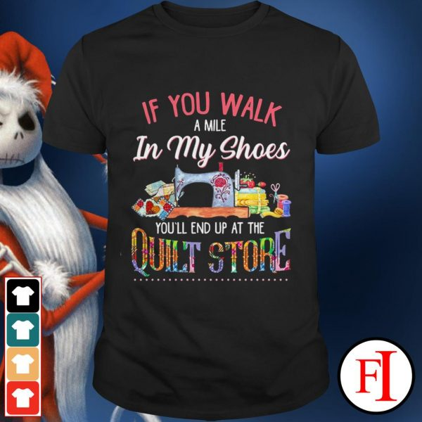 If you walk a mile in my shoes you'll end up at the quilt store best black shirt