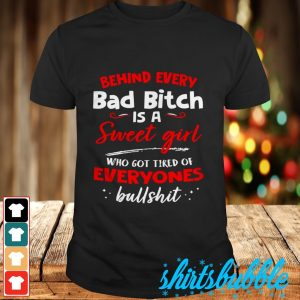 Behind every bad bith is a sweet girl who got tired of everyones bullshirt shirt