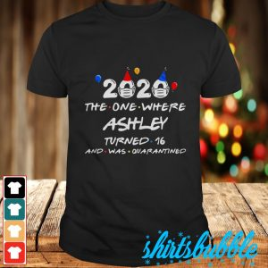 Birthday 2020 the one where ashley turned 16 and was quarantined shirt