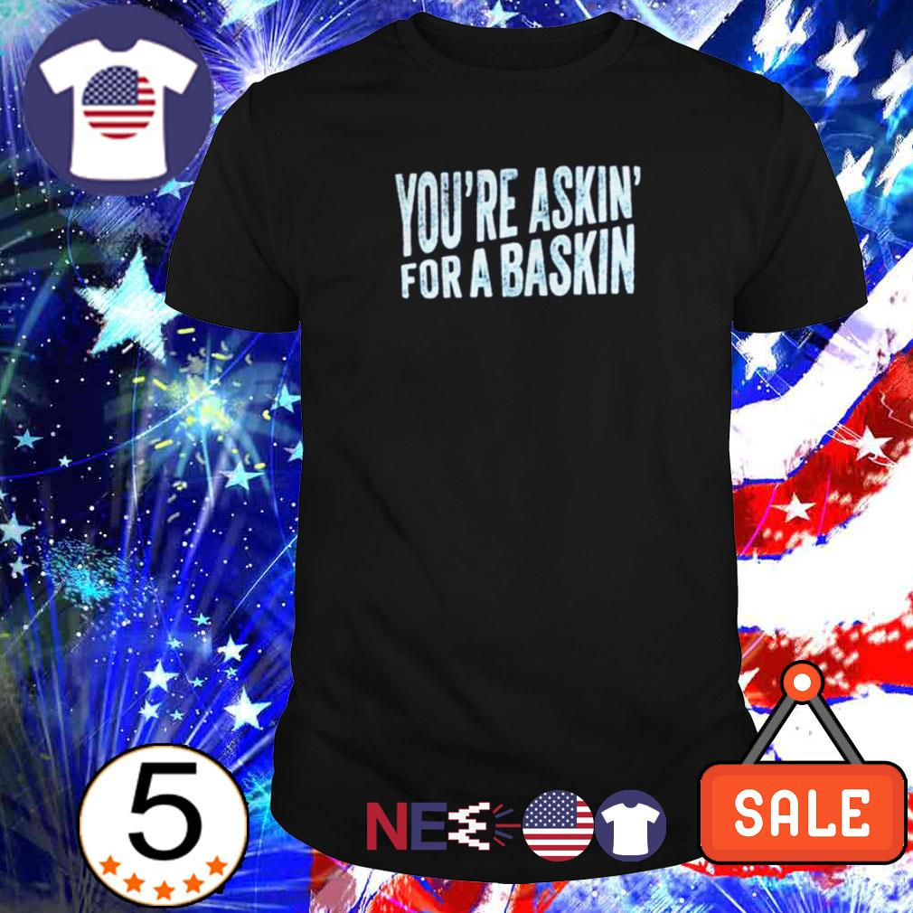 You're askin' for a Baskin shirt