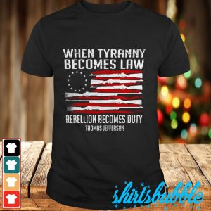When tyranny becomes law rebellion becomes duty Thomas Jefferson shirt