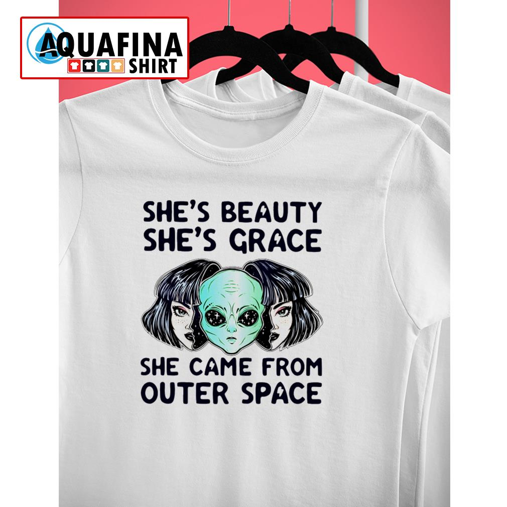 Alien She's beauty she's grace she came from outer space shirt