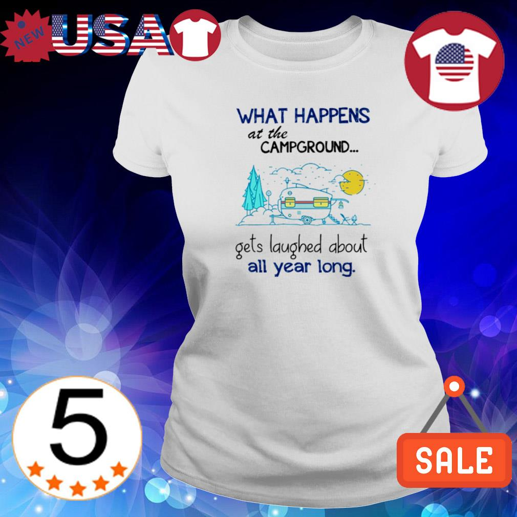 Camp what happens at the campground gets laughed about all year long shirt