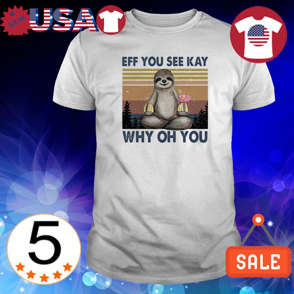 Eff you see kay why oh you Sloth vintage shirt