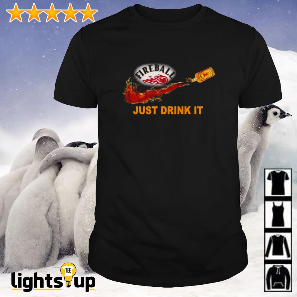 Fireball just drink it shirt