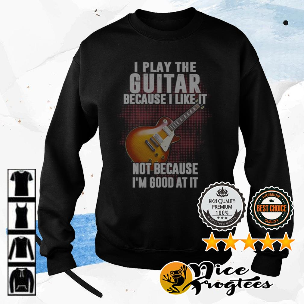 I play the guitar because I like it bot because I'm good at it shirt