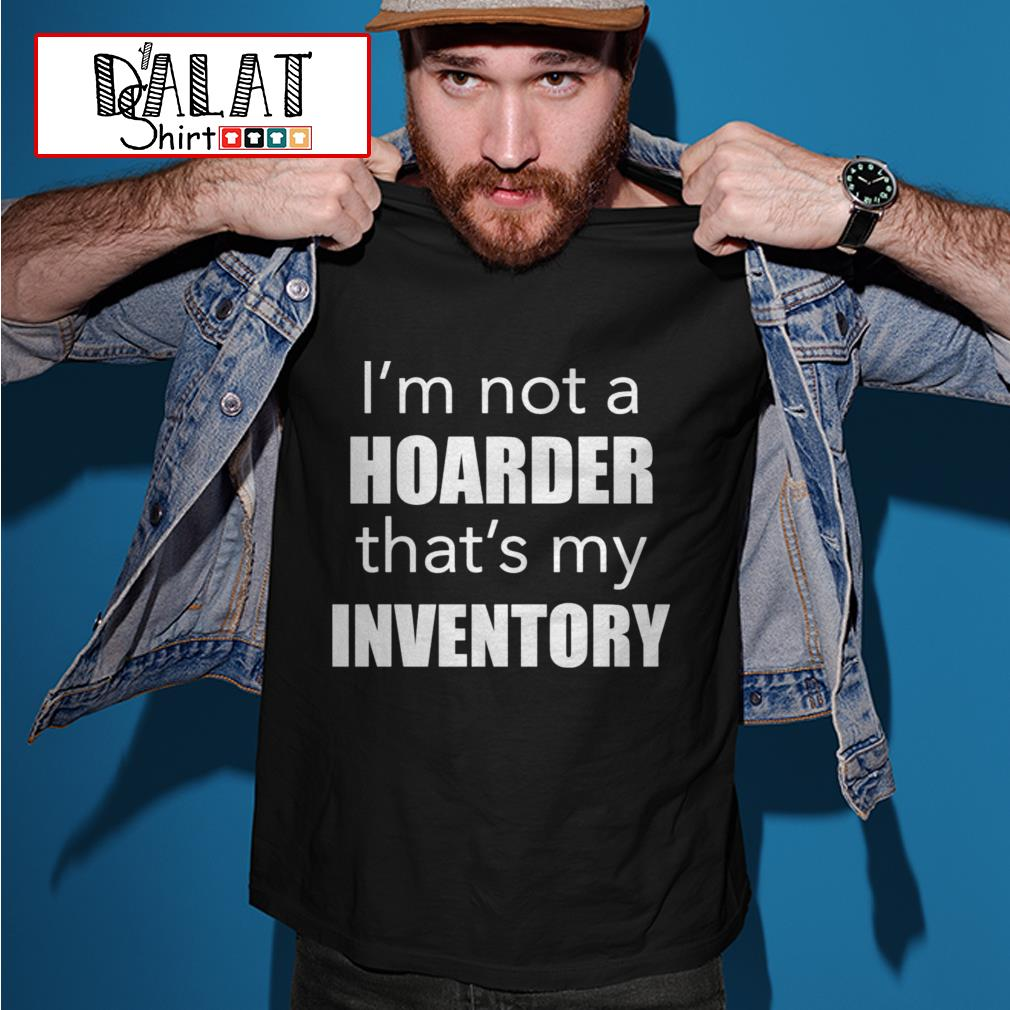 I'm not a hoarder that's my inventory shirt