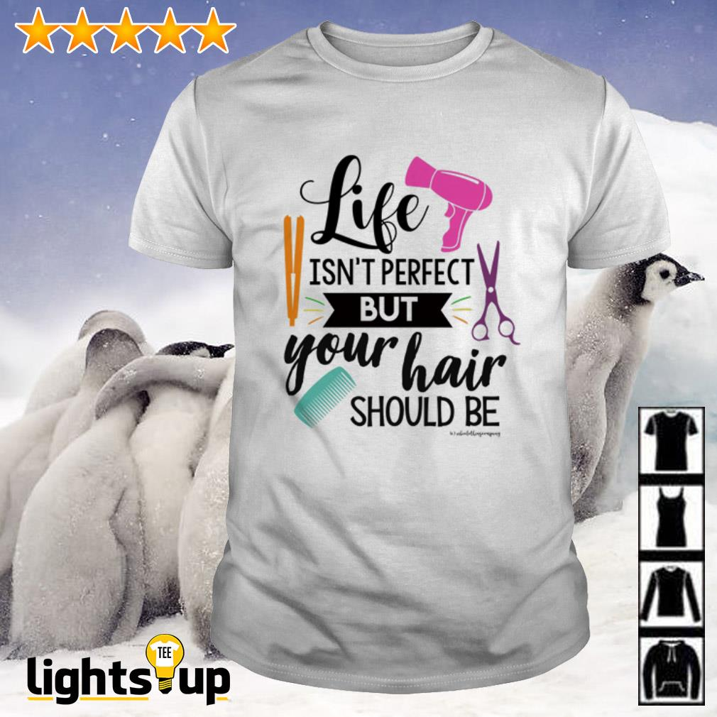 Life isn't perfect but your hair should be shirt