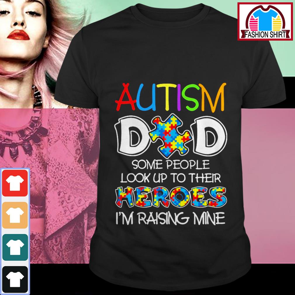 Official Autism dad some people look up to their heroes I'm raising mine shirt by tshirtat store